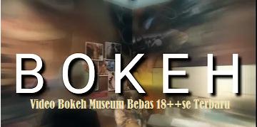 Video Bokeh Museum Bebas 18++se Terbaru